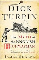 Dick Turpin : the myth of the English highwayman