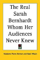 The real Sarah Bernhardt, whom her audiences never knew