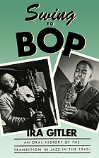 Swing to bop : an oral history of the transition in jazz in the 1940s