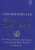 Weaving the Web : the original design and ultimate destiny of the World Wide Web by its inventor