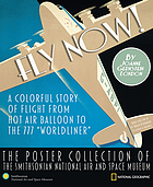 Fly now! : a colorful story of flight from hot air balloon the 777 'Worldliner' : the poster collection of the Smithsonian National Air and Space Museum Fly now : a colourful story of flight from hot air balloon the 777 'worldliner'