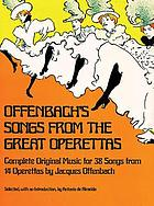 Offenbach's songs from the great operettas : complete original music for 38 songs from 14 operettas