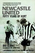 Newcastle United : fifty years of hurt : a bittersweet story of near triumph and disaster