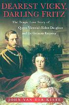 Dearest Vicky, darling Fritz : the tragic love story of Queen Victoria's eldest daughter and the German Emperor