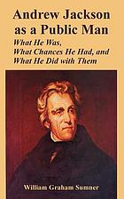 Andrew Jackson as a public man : what he was, what chances he had, and what he did with them