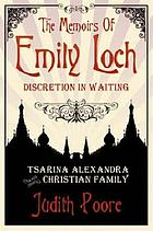 The memoirs of Emily Loch : discretion in waiting : Tsarina Alexandra and the Christian family