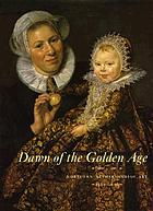 Dawn of the golden age : northern Netherlandish art, 1580-1620