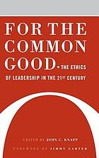 For the common good : the ethics of leadership in the 21st century