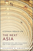 Stephen Roach on the next Asia : opportunities and challenges for a new globalization Stephen Roach on the next Asia : opportunities and challenges for a new globalization