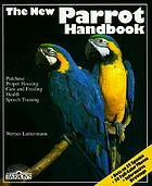 The new parrot handbook : everything about purchase, acclimation, care, diet, disease, and behavior of parrots, with a special chapter on raising parrots