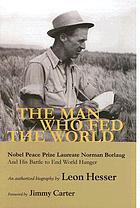 The man who fed the world : Nobel Peace Prize laureate Norman Borlaug and his battle to end world hunger : an authorized biography