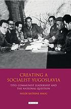 Creating a socialist Yugoslavia : Tito, communist leadership and the national question