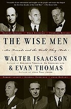 The wise men : six friends and the world they made : Acheson, Bohlen, Harriman, Kennan, Lovett, McCloy