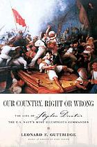 Our country, right or wrong : the life of Stephen Decatur, the U.S. Navy's most illustrious commander