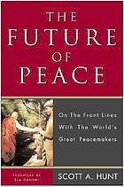 The future of peace : on the front lines with the world's great peacemakers