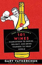 Gary Vaynerchuk's 101 wines : guaranteed to inspire, delight, and bring thunder to your world