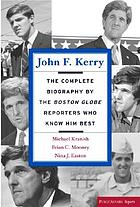 John F. Kerry : the complete biography by the Boston Globe reporters who know him best
