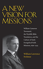 A new vision for missions : William Cameron Townsend, the Wycliffe Bible translators, and the culture of early evangelical faith missions, 1896-1945