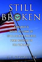 Still broken : a recruit's inside account of intelligence failures, from Baghdad to the Pentagon