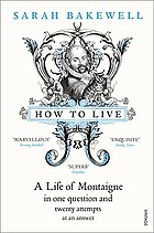 How to live--or--a life of Montaigne : in one question and twenty attempts at an answer