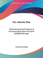 Pre-Adamite man : demonstrating the existence of the human race upon this earth 100, 000 years ago!