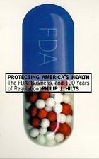 Protecting America's health : the FDA, business, and one hundred years of regulation