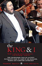 The king and I : the uncensored tale of Luciano Pavarotti's rise to fame by his manager, friend, and sometime adversary The king & I : the uncensored tale of Luciano Pavarotti's rise to fame