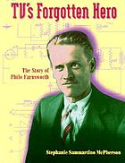TV's forgotten hero : the story of Philo Farnsworth