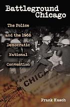 Battleground Chicago : the police and the 1968 Democratic National Convention
