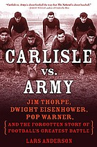 Carlisle vs. Army : Jim Thorpe, Dwight Eisenhower, Pop Warner, and the forgotten story of football's greatest battle