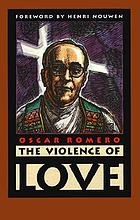 The violence of love The violence of love : the pastoral wisdom of Archbishop Oscar Romero