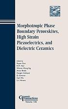 Morphotropic phase boundary perovskites, high strain piezoelectrics, and dielectric ceramics : proceedings of the dielectric materials and multilayer electronic devices symposium and the morphotropic phase boundary phenomena and perovskite materials symposium held at the 104th annual meeting of the American Ceramic Society, April 28-May 1, 2002 in St. Louis, Missouri and the high strain piezoelectrics symposium held at the 103rd annual meeting of the American Ceramic Society, April 22-25 2001 in Indianapolis, Indiana