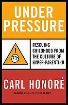 Under pressure : how the epidemic of hyper-parenting is endangering childhood
