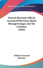 General Sherman's official account of his great march through Georgia and the Carolinas, from his departure from Chattanooga to the surrender of General Joseph E. Johnston and the Confederate forces under his command. To which is added, General Sherman's evidence before the Congressional committee on the conduct of the war; the animadversions of Secretary Stanton and General Halleck: with a defence of his proceedings, etc