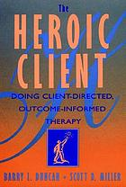 The heroic client : doing client-directed, outcome-informed therapy