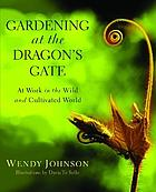 Gardening at the dragon's gate : at work in the wild and cultivated world