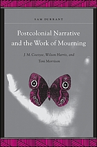 Postcolonial narrative and the work of mourning : J.M. Coetzee, Wilson Harris, and Toni Morrison