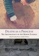 Death as a Process : the Archaeology of the Roman Funeral.
