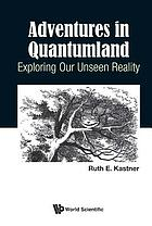Adventures in quantumland : exploring our unseen reality
