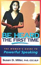 Be heard the first time : the woman's guide to powerful speaking