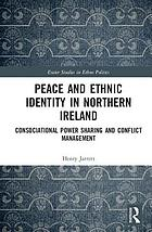 Peace and ethnic identity in Northern Ireland : consociational power sharing and conflict management