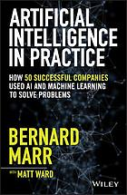 Artificial intelligence in practice : how 50 successful companies used artificial intelligence to solve problems