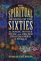 The spiritual meaning of the sixties : the magic, myth, and music of the decade that changed the world