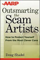 Outsmarting the scam artists : how to protect yourself from the most clever cons