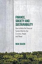 Finance, Society and Sustainability : How to Make the Financial System Work for the Economy, People and Planet