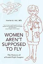 Women aren't supposed to fly : the memoirs of a female flight surgeon
