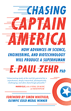 Chasing Captain America : how advances in science, engineering, and biotechnology will produce a ... superhuman.