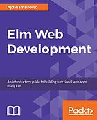 Elm Web Development : an introductory guide to building functional web apps using Elm