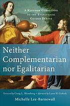 Neither complementarian nor egalitarian : a kingdom corrective to the evangelical gender debate