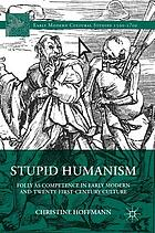 Stupid humanism : folly as competence in early modern and twenty-first-century culture